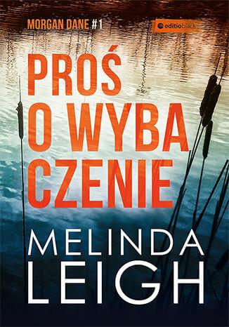 """prosowybaczenie melindaleigh - Seria kryminałów zMorgan Dane.""""Proś owybaczenie"""" Melindy Leigh"""